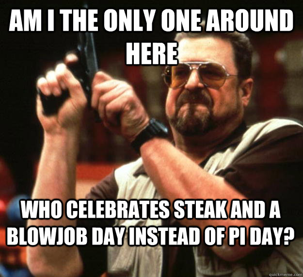 am I the only one around here who celebrates steak and a blowjob day instead of pi day? - am I the only one around here who celebrates steak and a blowjob day instead of pi day?  Angry Walter