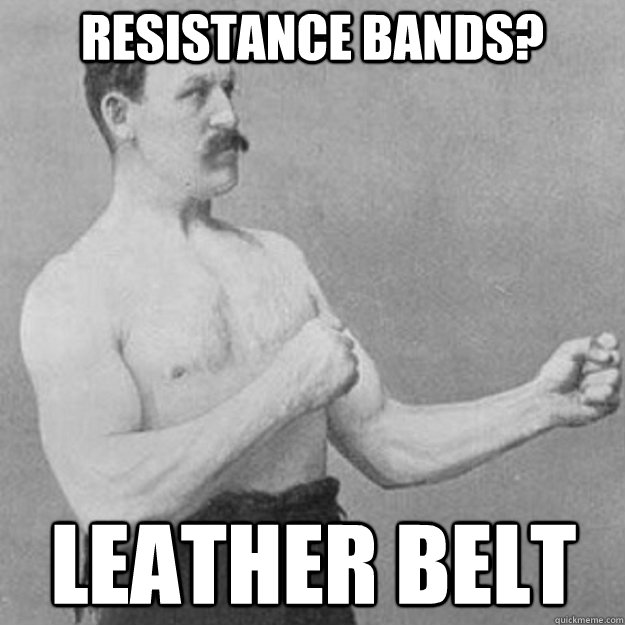 Resistance bands? Leather belt - Resistance bands? Leather belt  overly manly man