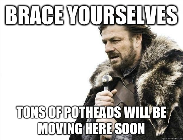 Brace yourselves Tons of potheads will be moving here soon - Brace yourselves Tons of potheads will be moving here soon  Misc