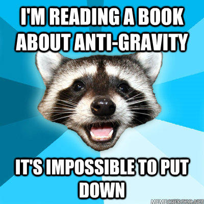 I'm reading a book about anti-gravity It's impossible to put down