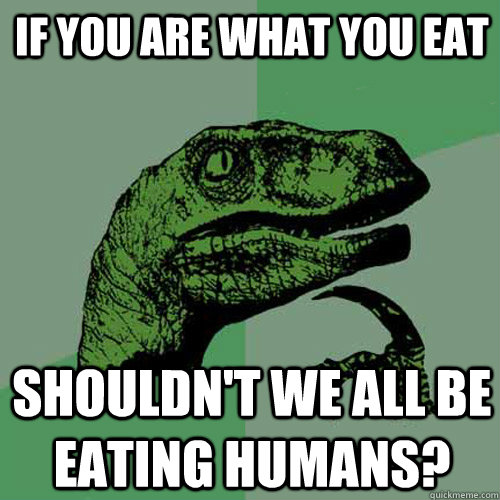 If you are what you eat shouldn't we all be eating humans?  Philosoraptor