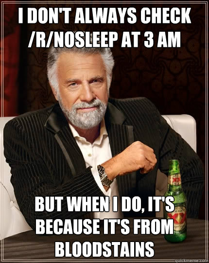 I don't always check /r/nosleep at 3 am But when I do, it's because it's from bloodstains - I don't always check /r/nosleep at 3 am But when I do, it's because it's from bloodstains  The Most Interesting Man In The World