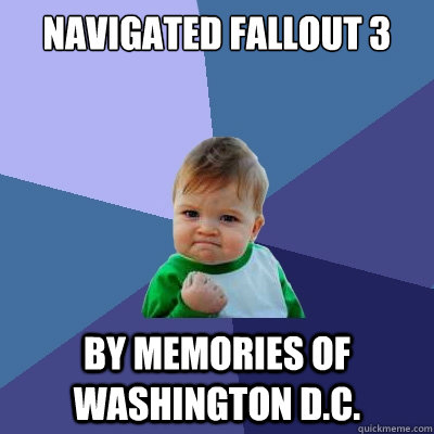 Navigated Fallout 3 by memories of Washington D.C. - Navigated Fallout 3 by memories of Washington D.C.  Success Kid