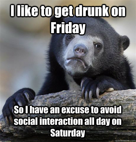 I like to get drunk on Friday So I have an excuse to avoid social interaction all day on Saturday - I like to get drunk on Friday So I have an excuse to avoid social interaction all day on Saturday  Confession Bear