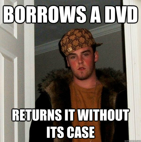 Borrows a dvd returns it without its case - Borrows a dvd returns it without its case  Scumbag Steve