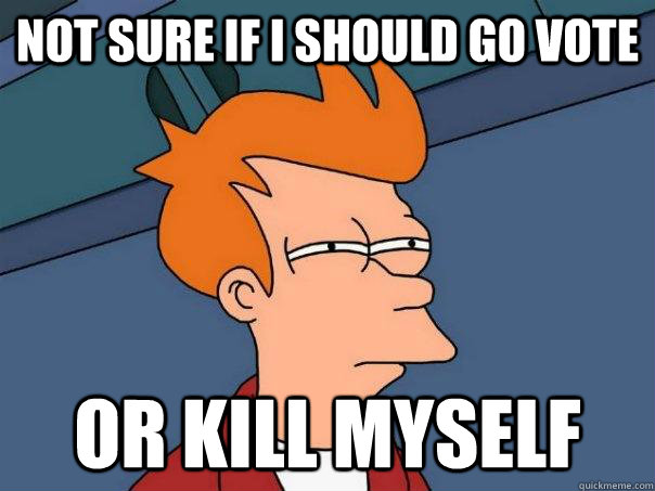not sure if i should go vote or kill myself - not sure if i should go vote or kill myself  Futurama Fry