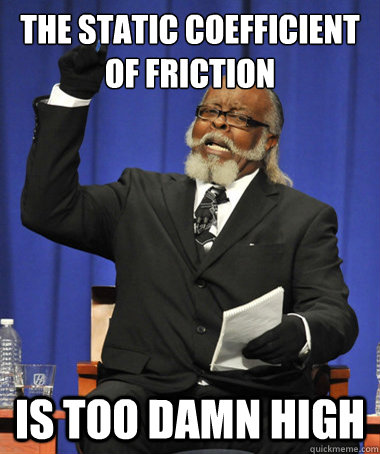 The static coefficient of friction Is too damn high - The static coefficient of friction Is too damn high  The Rent Is Too Damn High