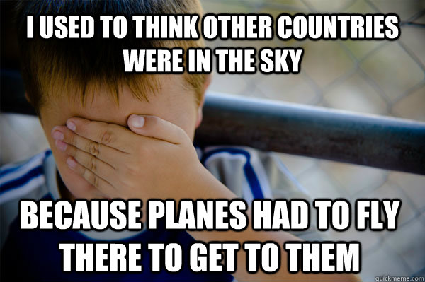 i used to think other countries were in the sky because planes had to fly there to get to them  - i used to think other countries were in the sky because planes had to fly there to get to them   Confession kid