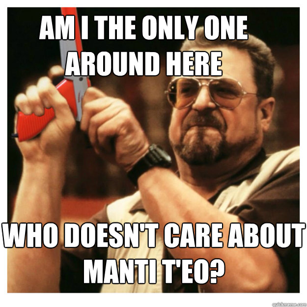 Am i the only one around here  Who doesn't care about Manti T'eo?