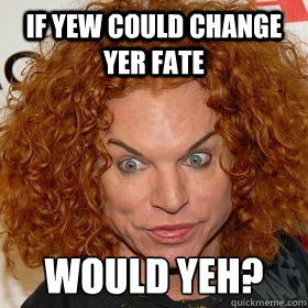 IF YEW COULD CHANGE YER FATE WOULD YEH?