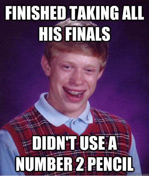 finished taking all his finals didn't use a number 2 pencil - finished taking all his finals didn't use a number 2 pencil  Bad Luck Brian