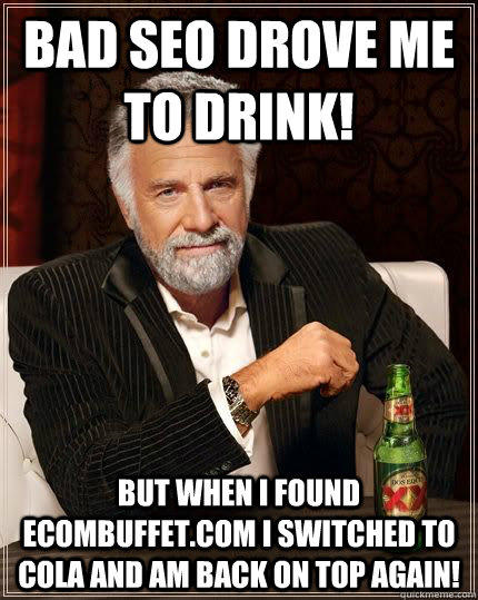 Bad SEO drove me to drink! But when I found Ecombuffet.com I switched to cola and am back on TOP again! - Bad SEO drove me to drink! But when I found Ecombuffet.com I switched to cola and am back on TOP again!  The Most Interesting Man In The World