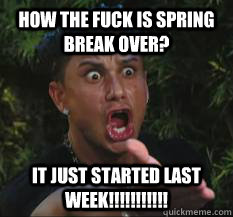 How the fuck is spring break over? It just started last week!!!!!!!!!!!  spring break over