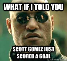 what if i told you scott gomez just scored a goal