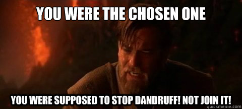 YOU WERE THE CHOSEN ONE YOU WERE SUPPOSED TO STOP DANDRUFF! NOT JOIN IT!