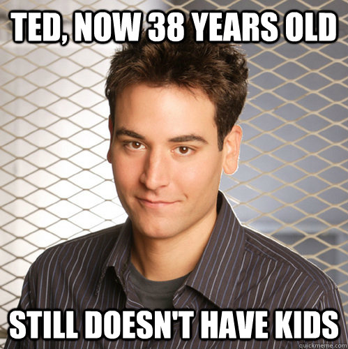 Ted, now 38 years old still doesn't have kids  Scumbag Ted Mosby