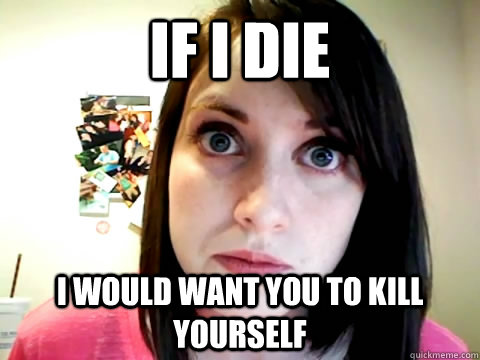 If i die  i would want you to kill yourself - If i die  i would want you to kill yourself  Mad Overly Attached Girlfriend