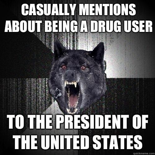 Casually mentions about being a drug user To the president of the united states - Casually mentions about being a drug user To the president of the united states  Insanity Wolf