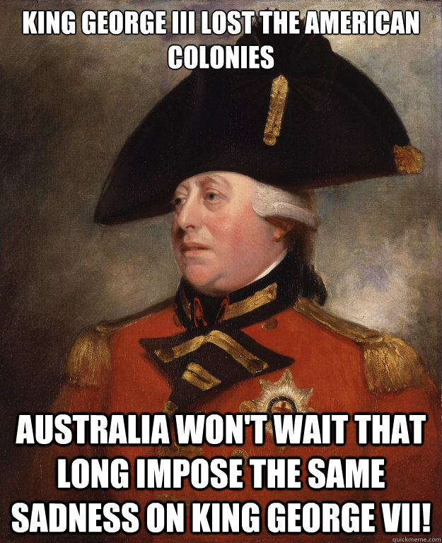 King George III lost the American colonies Australia won't wait that long impose the same sadness on King George VII!  King George III