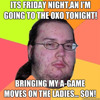 its friday night,an I'm going to the oxo tonight! bringing my a-game moves on the ladies... son!  - its friday night,an I'm going to the oxo tonight! bringing my a-game moves on the ladies... son!   Butthurt Dweller