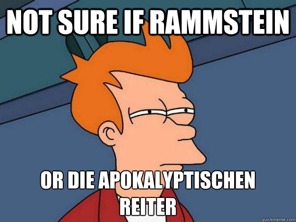 Not sure if Rammstein Or die apokalyptischen  reiter - Not sure if Rammstein Or die apokalyptischen  reiter  Not sure Fry
