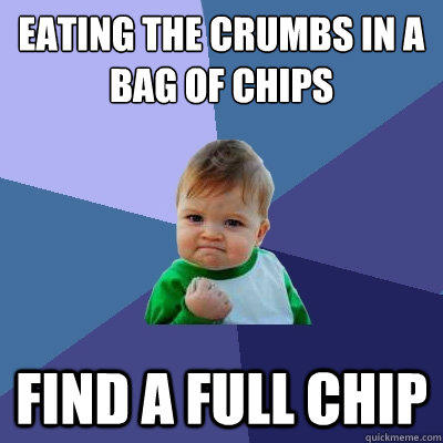 Eating the crumbs in a bag of chips Find a Full chip - Eating the crumbs in a bag of chips Find a Full chip  Success Kid