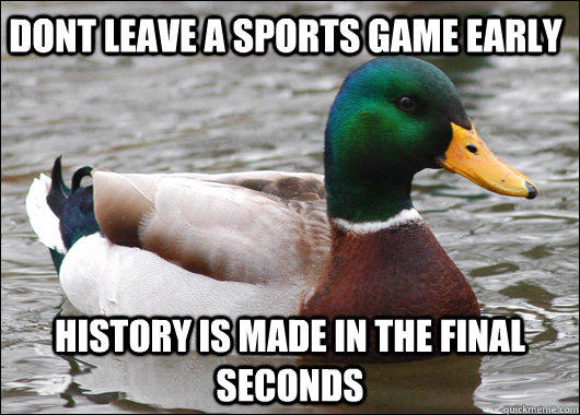 dont leave a sports game early  history is made in the final seconds  - dont leave a sports game early  history is made in the final seconds   Actual Advice Mallard
