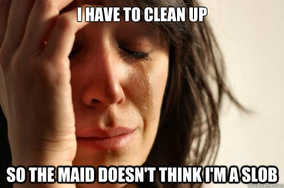 I have to clean up so the maid doesn't think I'm a slob - I have to clean up so the maid doesn't think I'm a slob  First World Problems