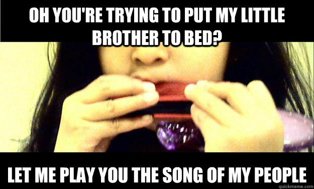 Oh you're trying to put my little brother to bed? let me play you the song of my people - Oh you're trying to put my little brother to bed? let me play you the song of my people  noisy harmonica
