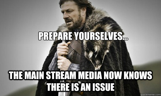 Prepare yourselves... The Main Stream Media now knows there is an issue