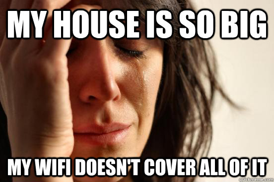 My House Is So Big My wifi doesn't cover all of it - My House Is So Big My wifi doesn't cover all of it  First World Problems