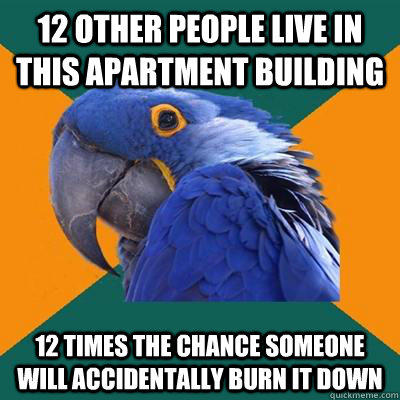 12 other people live in this apartment building 12 times the chance someone will accidentally burn it down  Paranoid Parrot