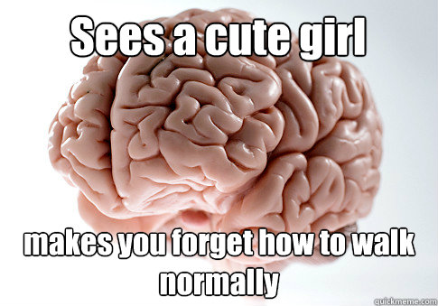 Sees a cute girl makes you forget how to walk normally - Sees a cute girl makes you forget how to walk normally  Scumbag Brain