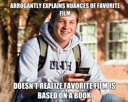 arrogantly explains nuances of favorite film doesn't realize favorite film is based on a book - arrogantly explains nuances of favorite film doesn't realize favorite film is based on a book  College Freshman