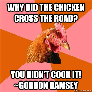 Why did the chicken cross the road? You didn't cook it! ~Gordon Ramsey - Why did the chicken cross the road? You didn't cook it! ~Gordon Ramsey  Anti-Joke Chicken