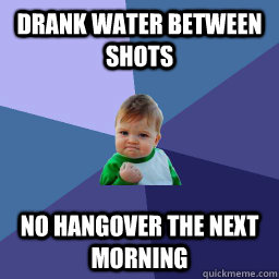 Drank water between shots No hangover the next morning  Hangover