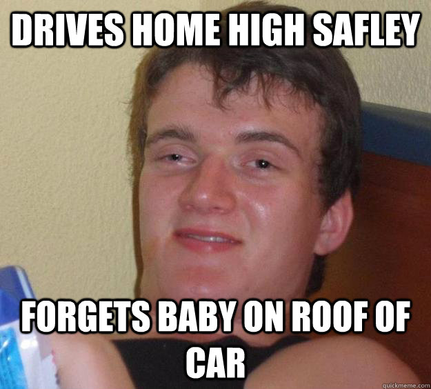 Drives home high safley forgets baby on roof of car - Drives home high safley forgets baby on roof of car  10 Guy