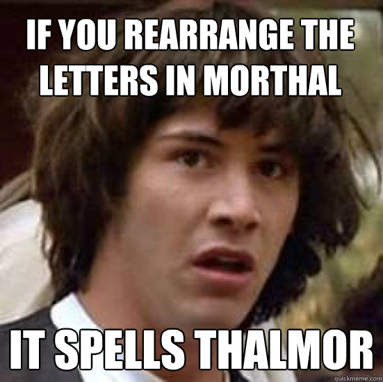 If you rearrange the letters in Morthal It spells Thalmor  conspiracy keanu