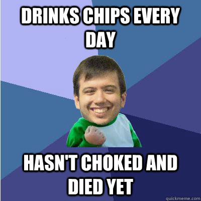 drinks chips every day hasn't choked and died yet