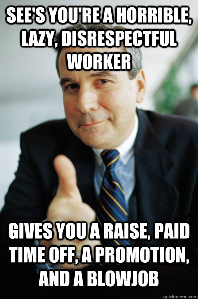 see's you're a horrible, lazy, disrespectful worker gives you a raise, paid time off, a promotion, and a blowjob - see's you're a horrible, lazy, disrespectful worker gives you a raise, paid time off, a promotion, and a blowjob  Good Guy Boss