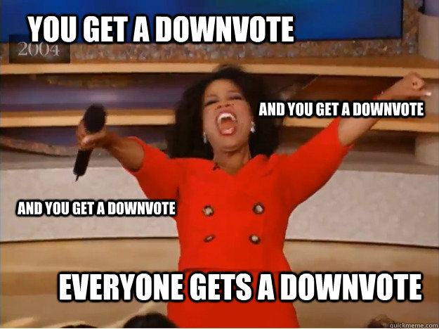 You get a downvote everyone gets a downvote and you get a downvote and you get a downvote  oprah you get a car
