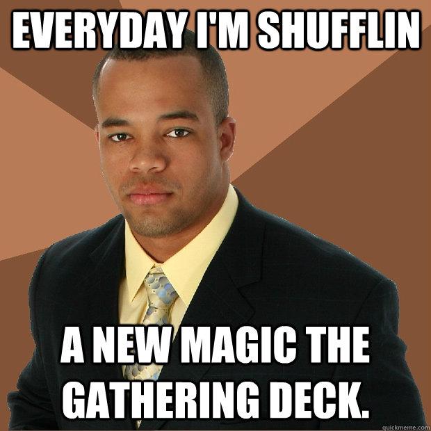 d7a96986af4f8214f9ef342d6bbafc037dd2a882b18e5fe7d64bd7e995187fac everyday i'm shufflin a new magic the gathering deck successful