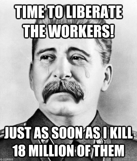 Time to Liberate the Workers! Just as soon as i kill 18 million of them