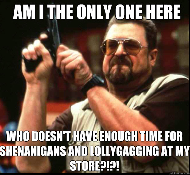 AM I THE ONLY ONE HERE Who doesn't have enough time for shenanigans and lollygagging at my store?!?!  - AM I THE ONLY ONE HERE Who doesn't have enough time for shenanigans and lollygagging at my store?!?!   The Big Lebowski