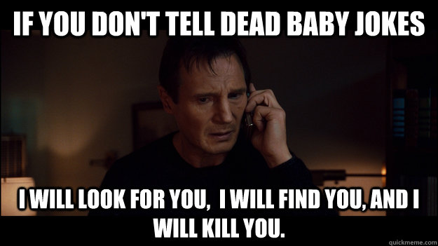 If you don't tell dead baby jokes i will look for you,  i will find you, and i will kill you. - If you don't tell dead baby jokes i will look for you,  i will find you, and i will kill you.  Misc