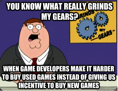 you know what really grinds my gears? When game developers make it harder to buy used games instead of giving us incentive to buy new games - you know what really grinds my gears? When game developers make it harder to buy used games instead of giving us incentive to buy new games  Grinds my gears