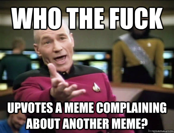 Who the fuck Upvotes a meme complaining about another meme? - Who the fuck Upvotes a meme complaining about another meme?  Annoyed Picard HD