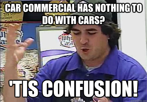 Car commercial has nothing to do with cars? 'Tis Confusion!