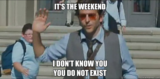 It's the weekend I don't know you You do not exist  Its the weekend