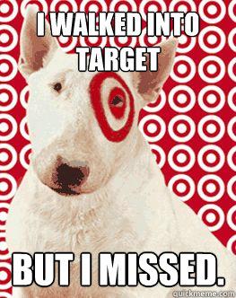 I walked into target But i missed.  Target